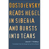 Dostoyevsky Reads Hegel in Siberia and Bursts into Tears (The Margellos World Republic of Letters)