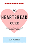 The Heartbreak Cure: How to Get Over Your Ex and Heal Your Broken Heart in 48 Hours or Less