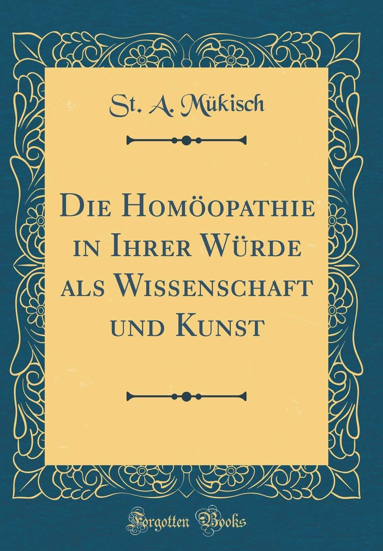 Die Homöopathie in Ihrer Würde als Wissenschaft und Kunst (Classic Reprint)