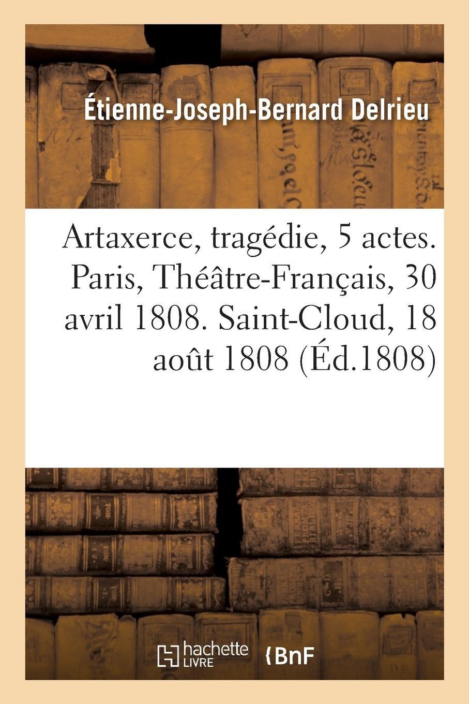 Download Artaxerce, Tragédie En 5 Actes. Paris, Théâtre-Français, 30 Avril 1808. Saint-Cloud, 18 Août 1808 (French Edition) ebook