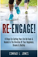 Re-Engage!: 6 Steps For Getting Your Life On Track And Headed In The Direction Of Your Happiness, Dreams & Destiny Kindle Edition