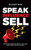 Speak Influence Sell: Winning The Hearts and Minds of Your Ideal Clients Through Public Speaking