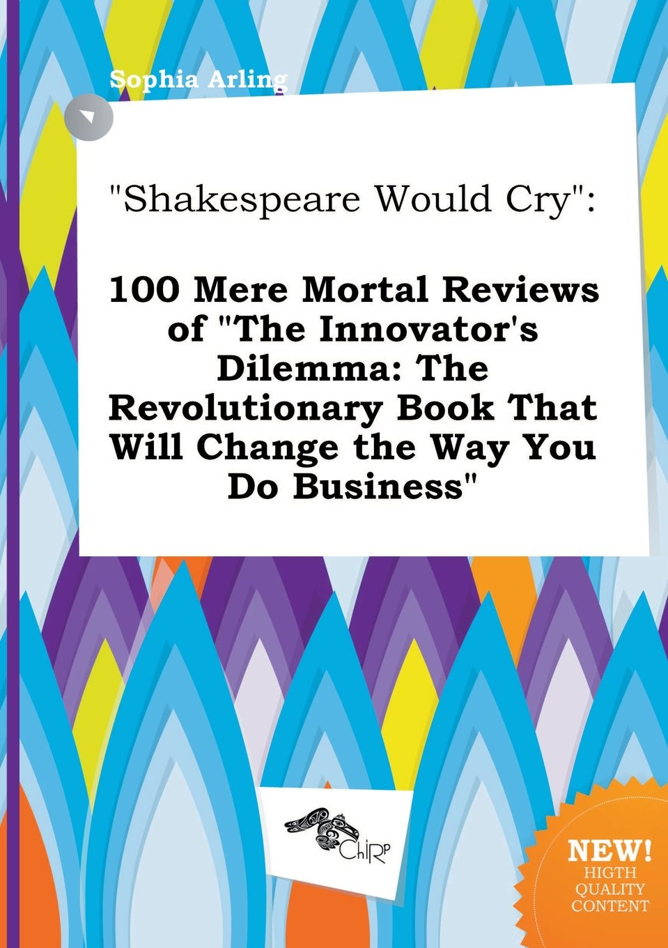 Shakespeare Would Cry: 100 Mere Mortal Reviews of the Innovator's Dilemma: The  Revolutionary Book That Will Change the Way You Do Business: Sophia Arling:  ...