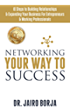Networking Your Way To Success: 10 Steps to Building Relationships & Expanding Your Business For Entrepreneurs & Working Professionals