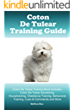 Coton De Tulear Training Guide. Coton De Tulear Training Book Includes: Coton De Tulear Socializing, Housetraining, Obedience Training, Behavioral Training, Cues & Commands and More