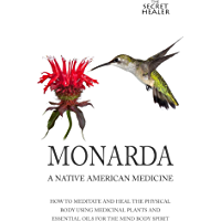 Monarda: A Native American Medicine: How To Meditate And Heal The Physical Body Using Medicinal Plants and Essential Oils For The Mind Body Spirit (The ... Oils Profiles Book 2) (English Edition)