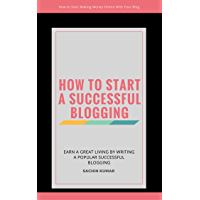 HOW TO START A SUCCESSFUL BLOGGING: How to Start Making Money Online With Your Blog (English Edition)