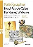 Paléographie Nord-Pas-de-Calais Flandre et Wallonie: Les écrits des anciens Pays-Bas autrichiens XVIe-XIXe siècles