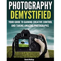 Photography Demystified: Your Guide to Gaining Creative Control and Taking Amazing Photographs!: 1