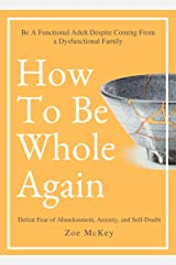 How To Be Whole Again: Defeat Fear of Abandonment, Anxiety, and Self-Doubt. Be an Emotionally Mature Adult Despite Coming From a Dysfunctional Family (Emotional Maturity Book 2) Kindle Edition