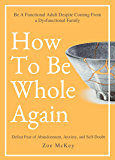 How To Be Whole Again: Defeat Fear of Abandonment, Anxiety, and Self-Doubt. Be an Emotionally Mature Adult Despite…