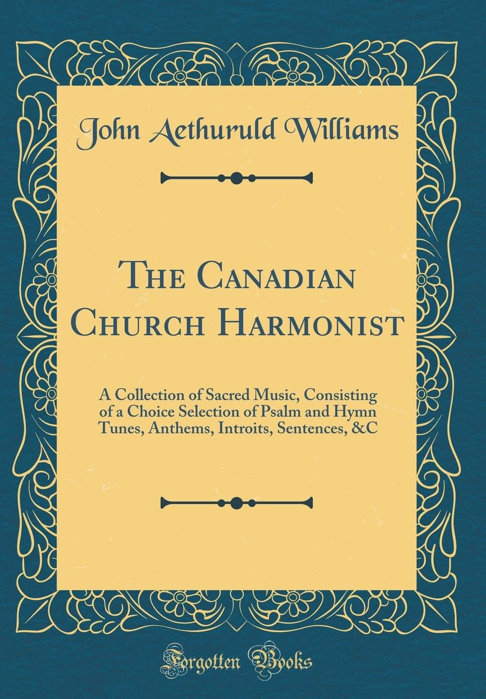 Download The Canadian Church Harmonist: A Collection of Sacred Music, Consisting of a Choice Selection of Psalm and Hymn Tunes, Anthems, Introits, Sentences, &c (Classic Reprint) PDF ePub fb2 book