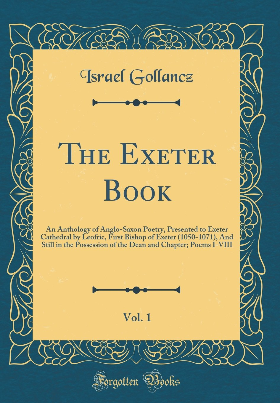 Download The Exeter Book, Vol. 1: An Anthology of Anglo-Saxon Poetry, Presented to Exeter Cathedral by Leofric, First Bishop of Exeter (1050-1071), And Still ... and Chapter; Poems I-VIII (Classic Reprint) pdf epub