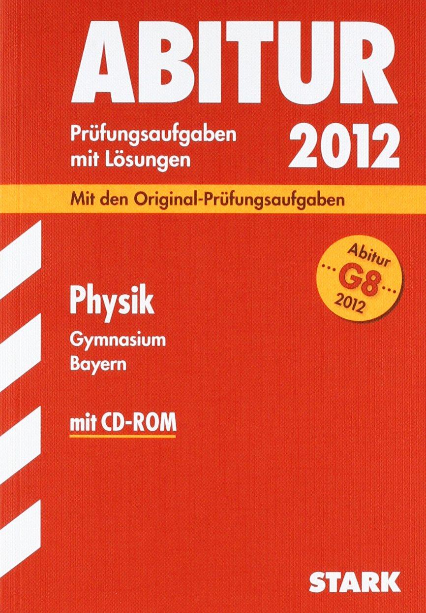 Abitur 2012: Prüfungsaufgaben mi Lösungen. Physik Gymnasium Bayern. G8 Abitur (mit CD-ROM)