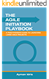 The Agile Initiation Playbook: A Practitioner's Guide to Launching Large Agile Projects
