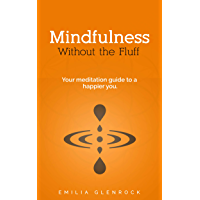 Meditation:Mindfulness:Without the Fluff Your Meditation Guide To A Happier You (Mindfulness for Beginners, Happiness, Yoga, Mindfulness Meditation for ... Life, Stress, Anxiety) (English Edition)