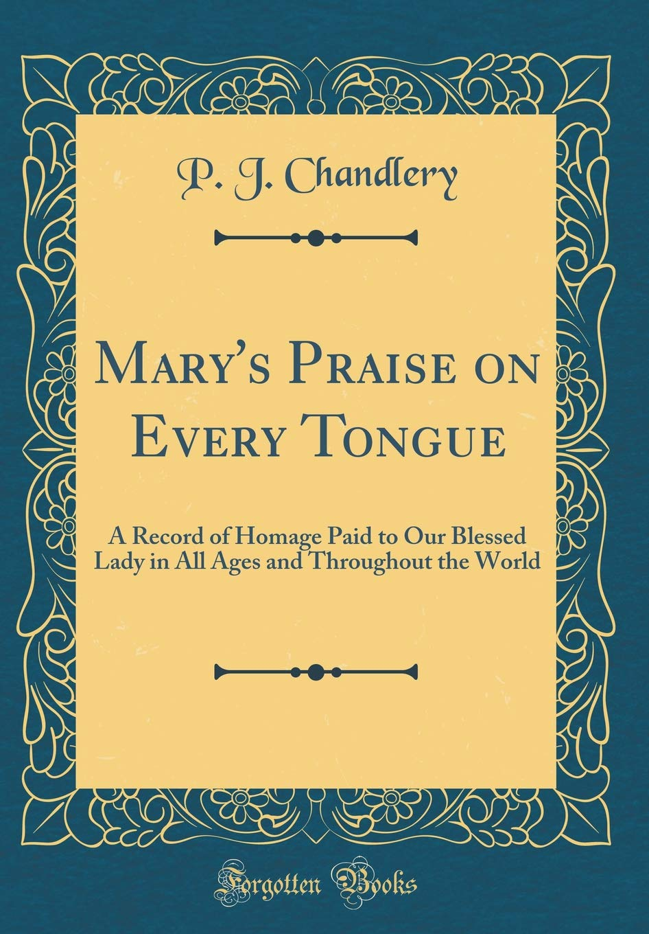 Mary's Praise on Every Tongue: A Record of Homage Paid to Our Blessed Lady in All Ages and Throughout the World (Classic Reprint) pdf