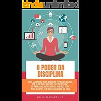 O Poder Da Disciplina: Guia Essencial Para Dominar A Produtividade, Ter Sucesso Ilimitado, Ser Produtivo No Trabalho, Criar Novos Hábitos E Ter Mais Tempo E Ter Mais Qualidade De Vida