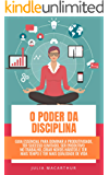 O Poder Da Disciplina: Guia Essencial Para Dominar A Produtividade, Ter Sucesso Ilimitado, Ser Produtivo No Trabalho…
