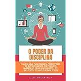 O Poder Da Disciplina: Guia Essencial Para Dominar A Produtividade, Ter Sucesso Ilimitado, Ser Produtivo No Trabalho, Criar N
