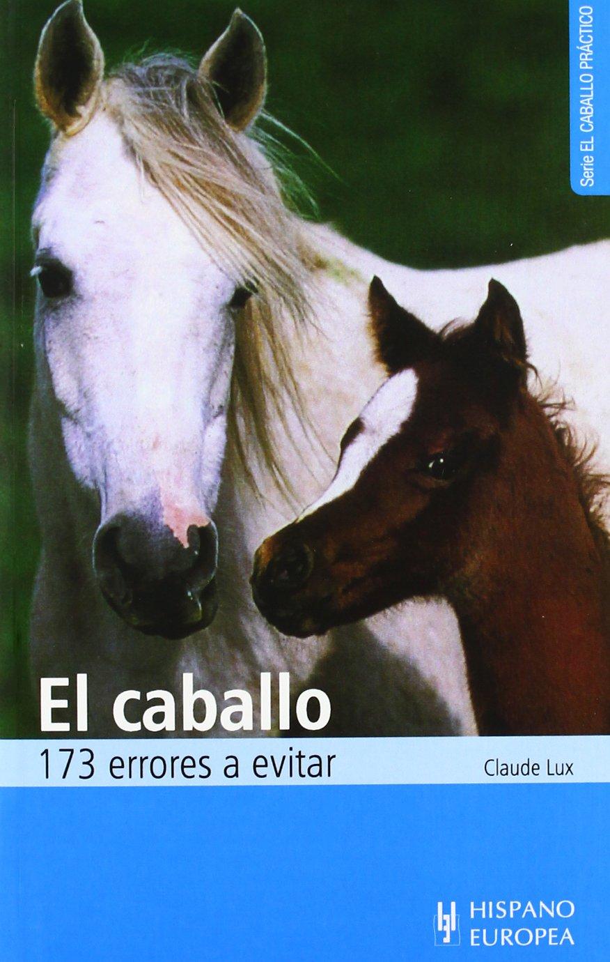 El caballo. 173 errores a evitar (El caballo práctico) Tapa blanda – mar 2012 Claude Lux Editorial Hispano Europea S.A. 8425509491