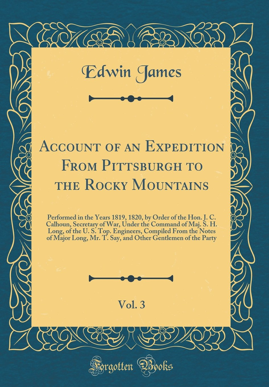 Account of an Expedition From Pittsburgh to the Rocky Mountains, Vol. 3: Performed in the Years 1819, 1820, by Order of the Hon. J. C. Calhoun. S. Top. Engineers, Compiled From the Notes of