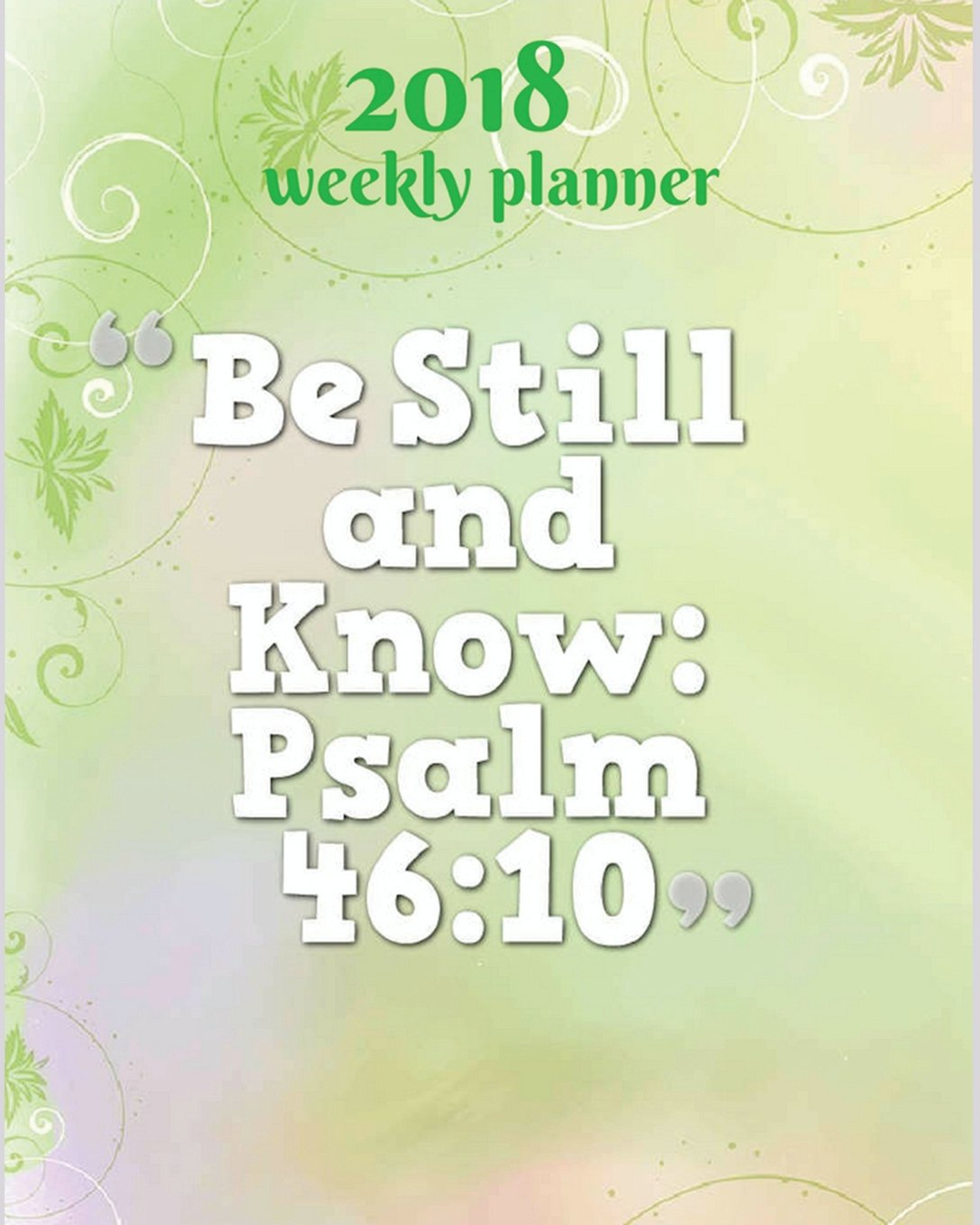 2018 Weekly Planner : Be Still and Know - Psalm 46:10: 2018 Planner Weekly And Monthly: 365 Daily Planner Calendar Schedule Organizer, Journal, ... Bible Verse Quote Weekly Planner) (Volume 7). pdf epub