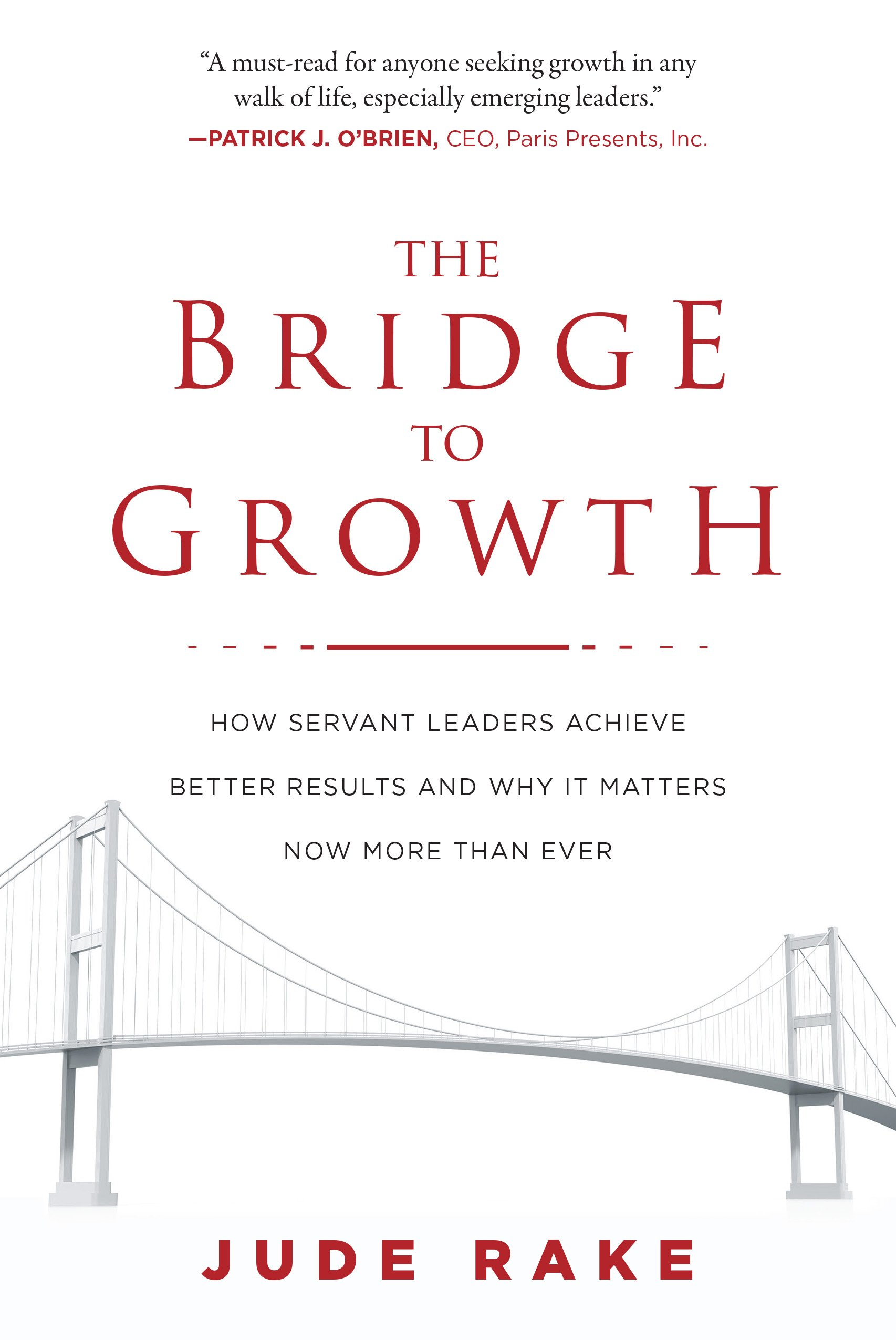 Amazon the bridge to growth how servant leaders achieve amazon the bridge to growth how servant leaders achieve better results and why it matters now more than ever 9781510728400 jude rake books geenschuldenfo Choice Image