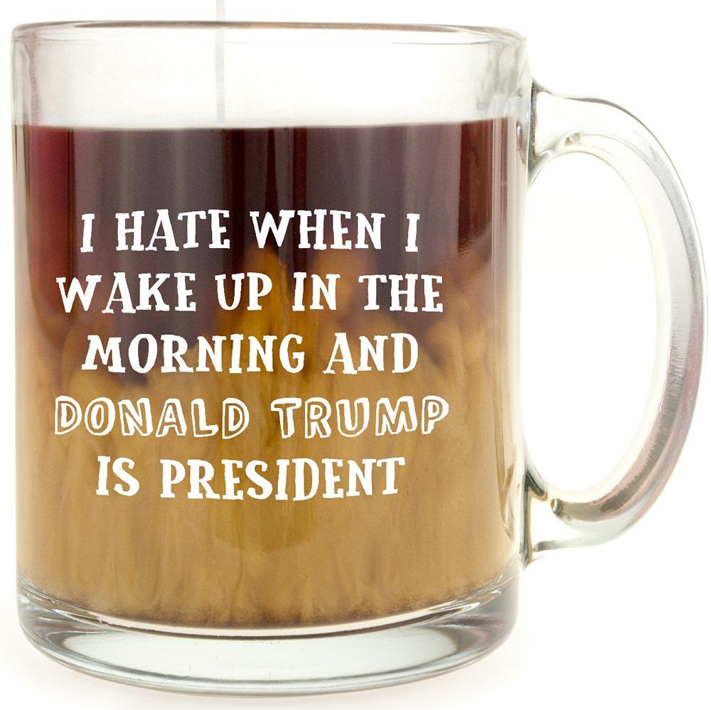 I Hate When I Wake Up In The Morning And Donald Trump Is President – Glass Coffee Mug – Makes A Great Gift For Democrats!