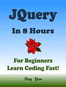 JQUERY: In 8 Hours, For Beginners, Learn Coding Fast! JQuery Programming Language Crash Course, A Quick Start Guide, Tutorial Book with Hands-On Projects, In Easy Steps! An Ultimate Beginner's Guide!