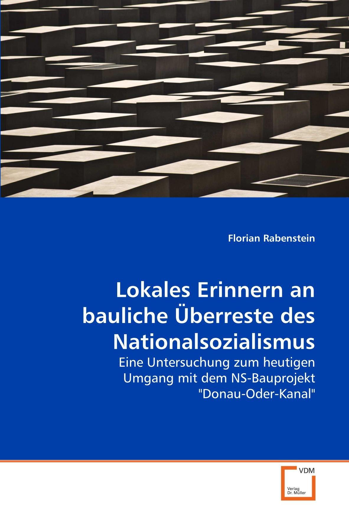 """Download Lokales Erinnern an bauliche Überreste des Nationalsozialismus: Eine Untersuchung zum heutigen Umgang mit dem NS-Bauprojekt """"Donau-Oder-Kanal"""" (German Edition) PDF"""