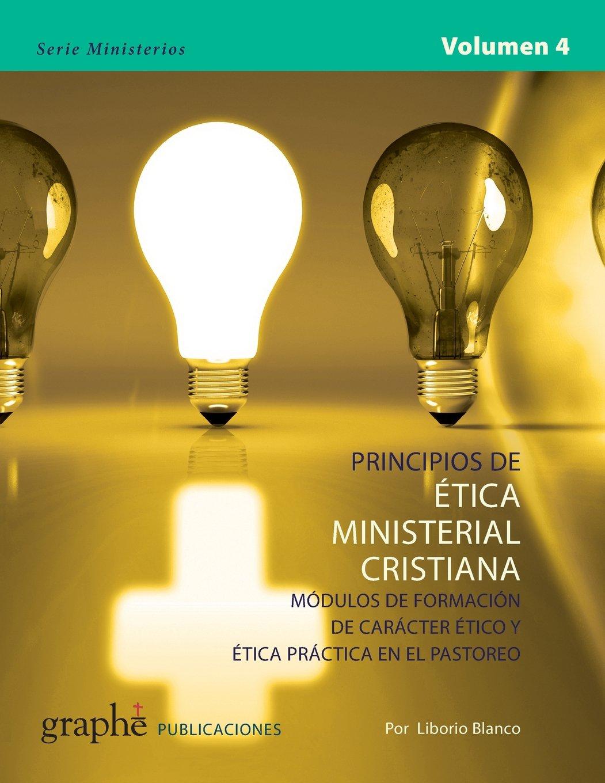 Principios de Etica Ministerial Cristiana - Volumen 4: Módulos de formación de carácter ético y ética práctica en el pastoreo: Volume 4 Serie Ministerios: ...