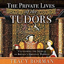 The Private Lives of the Tudors: Uncovering the Secrets of Britain's Greatest Dynasty Audiobook by Tracy Borman Narrated by Jonathan Keeble