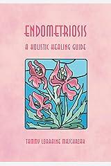 ENDOMETRIOSIS - A HOLISTIC HEALING GUIDE Kindle Edition