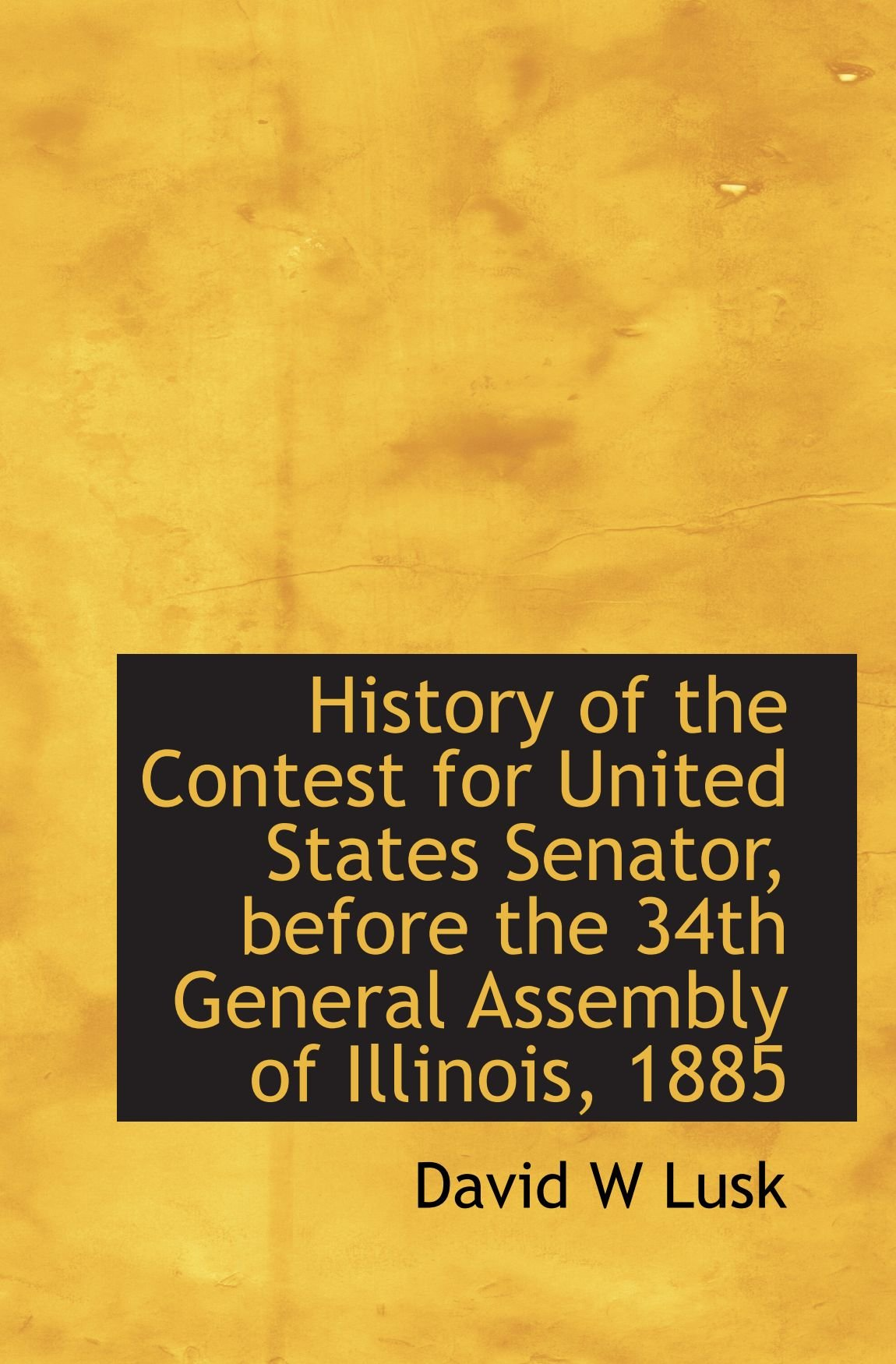 Read Online History of the Contest for United States Senator, before the 34th General Assembly of Illinois, 1885 PDF