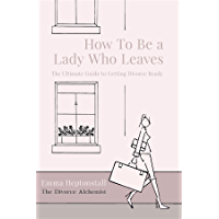 How To Be a Lady Who Leaves: The Ultimate Guide to Getting Divorce Ready
