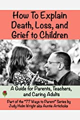 How To Explain Death, Loss, and Grief to Children: A Guide for Parents, Teachers, and Caring Adults (77 Ways to Parent Series) Kindle Edition