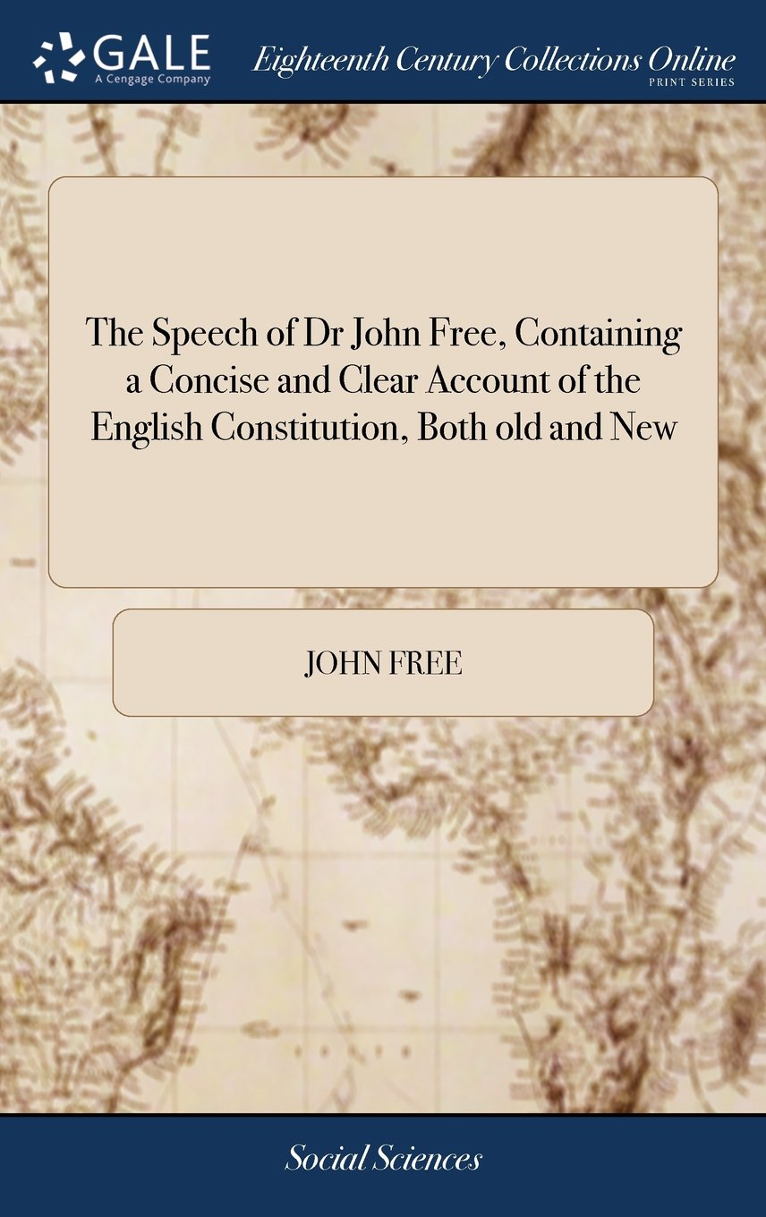 Download The Speech of Dr John Free, Containing a Concise and Clear Account of the English Constitution, Both Old and New: Delivered July 30, 1753 to the ... at the Town-Hall in Oxford, the Second Ed ebook