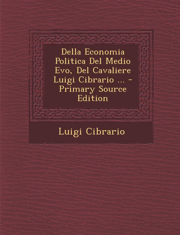 Download Della Economia Politica Del Medio Evo, Del Cavaliere Luigi Cibrario ... - Primary Source Edition (Italian Edition) PDF