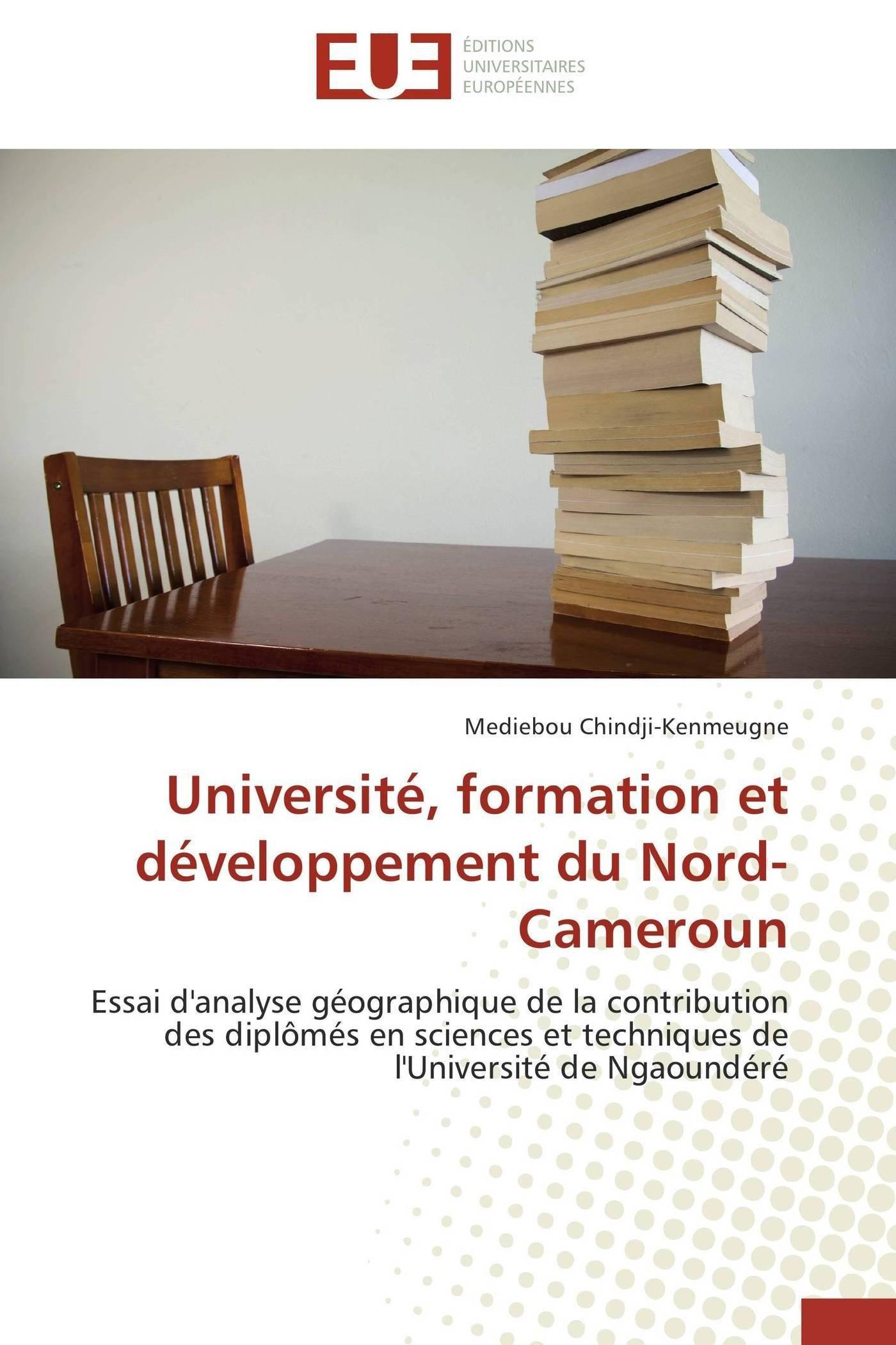 Université, formation et développement du Nord-Cameroun: Essai d'analyse géographique de la contribution des diplômés en sciences et techniques de l'Université de Ngaoundéré (Omn.Univ.Europ.)
