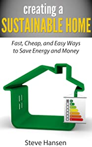Creating A Sustainable Home: Fast, Cheap, and Easy Ways to Save Energy and Money