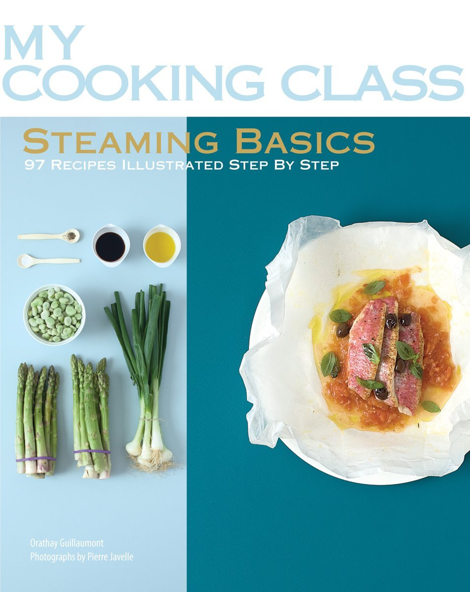 Steaming basics 97 recipes illustrated step by step my cooking steaming basics 97 recipes illustrated step by step my cooking class orathay guillaumont pierre javelle 9781554077571 amazon books forumfinder Image collections