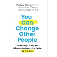 You Can Change Other People: The Four Steps to Help Your Colleagues, Employees-- Even Family-- Up Their Game