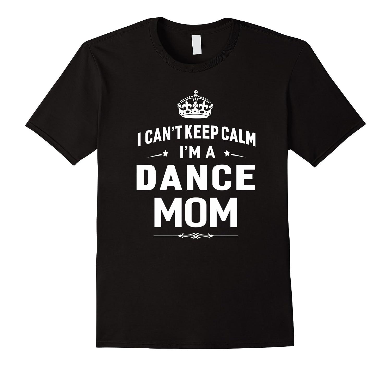 I Cant Keep Calm Im A Dance Mom T-shirt Women Gift-TH