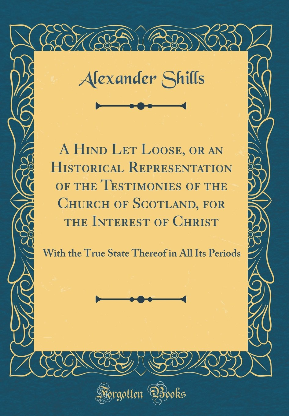 A Hind Let Loose, or an Historical Representation of the Testimonies of the Church of Scotland, for the Interest of Christ: With the True State Thereof in All Its Periods (Classic Reprint) PDF ePub book