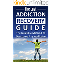 Addiction: The Last ADDICTION RECOVERY Guide - The Infallible Method To Overcome Any Addiction: (addiction, addiction recovery, breaking addiction, overcoming ... recovery, clean Book 4) (English Edition)