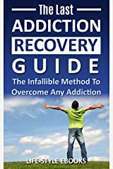 Addiction: The Last ADDICTION RECOVERY Guide - The Infallible Method To Overcome Any Addiction: (addiction, addiction recovery, breaking addiction, overcoming ... addiction recovery, recovery, clean Book 4) Kindle Edition