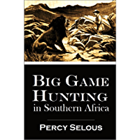 Big Game Hunting  in Southern Africa: Percy Selous' Narrative of Successful  Hunting Expeditions in the  Bechuanaland and South Africa (1897)