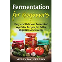 Fermentation for Beginners: Easy and Delicious Fermented Vegetable Recipes for Better Digestion and Health