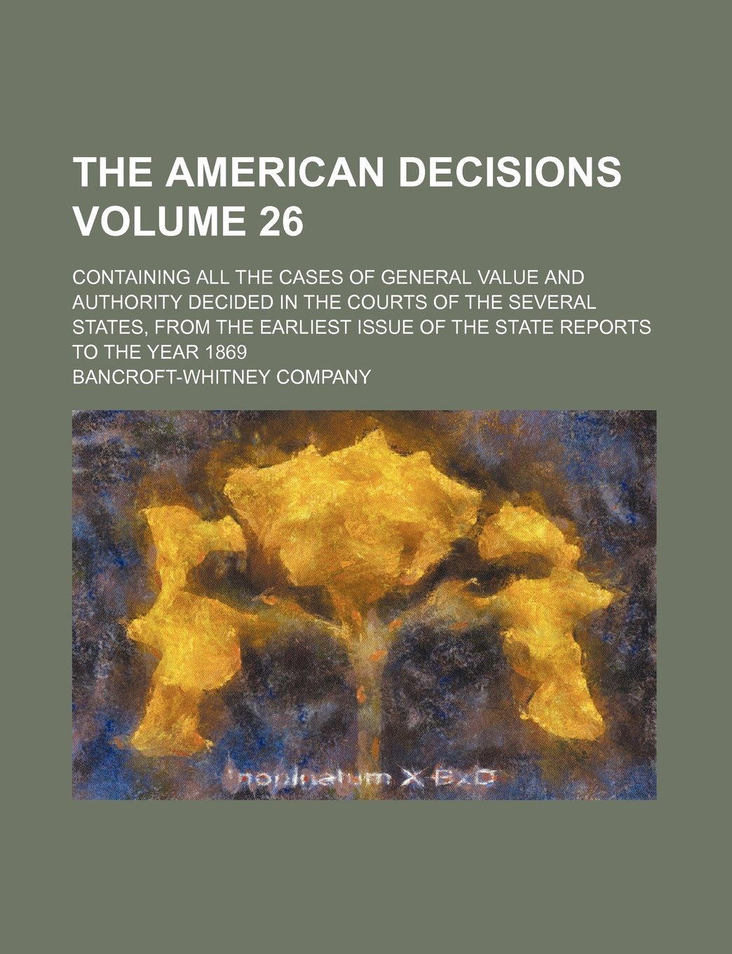 The American decisions Volume 26; containing all the cases of general value and authority decided in the courts of the several states, from the earliest issue of the state reports to the year 1869 pdf